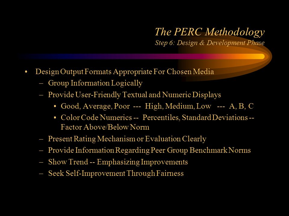 The PERC Methodology Step 6: Design & Development Phase Design Output Formats Appropriate For Chosen Media –Group Information Logically –Provide User-Friendly Textual and Numeric Displays Good, Average, Poor --- High, Medium, Low --- A, B, C Color Code Numerics -- Percentiles, Standard Deviations -- Factor Above/Below Norm –Present Rating Mechanism or Evaluation Clearly –Provide Information Regarding Peer Group Benchmark Norms –Show Trend -- Emphasizing Improvements –Seek Self-Improvement Through Fairness