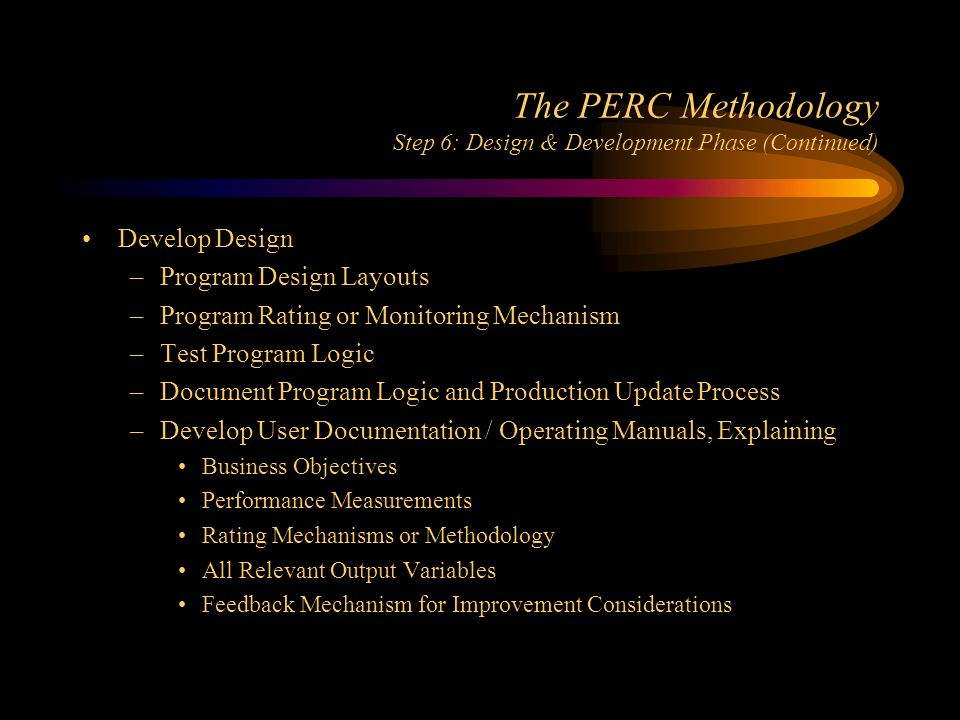 The PERC Methodology Step 6: Design & Development Phase (Continued) Develop Design –Program Design Layouts –Program Rating or Monitoring Mechanism –Test Program Logic –Document Program Logic and Production Update Process –Develop User Documentation / Operating Manuals, Explaining Business Objectives Performance Measurements Rating Mechanisms or Methodology All Relevant Output Variables Feedback Mechanism for Improvement Considerations