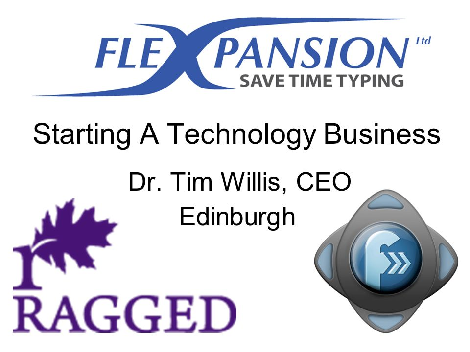 Starting A Technology Business Dr. Tim Willis, CEO Edinburgh