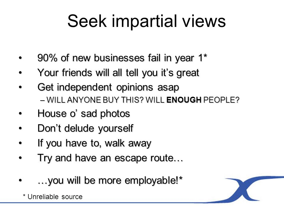 Seek impartial views 90% of new businesses fail in year 1*90% of new businesses fail in year 1* Your friends will all tell you its greatYour friends will all tell you its great Get independent opinions asapGet independent opinions asap – WILL ANYONE BUY THIS.
