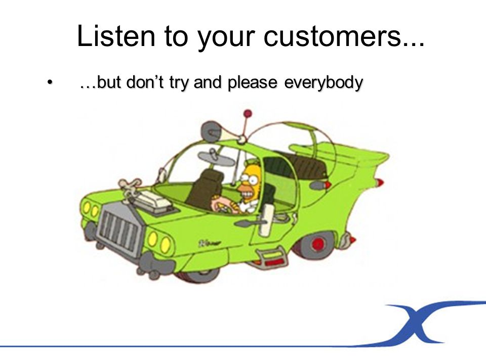 Listen to your customers... …but dont try and please everybody…but dont try and please everybody