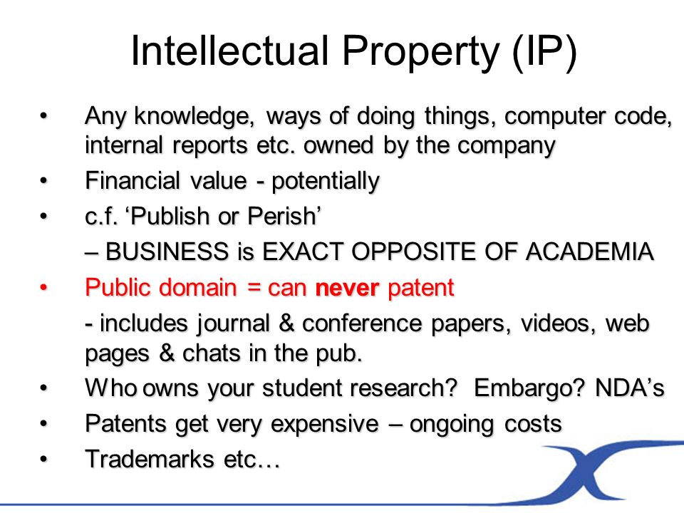 Intellectual Property (IP) Any knowledge, ways of doing things, computer code, internal reports etc.