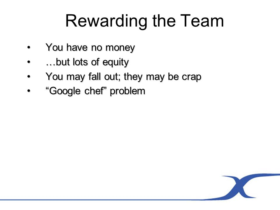 Rewarding the Team You have no moneyYou have no money …but lots of equity…but lots of equity You may fall out; they may be crapYou may fall out; they may be crap Google chef problemGoogle chef problem