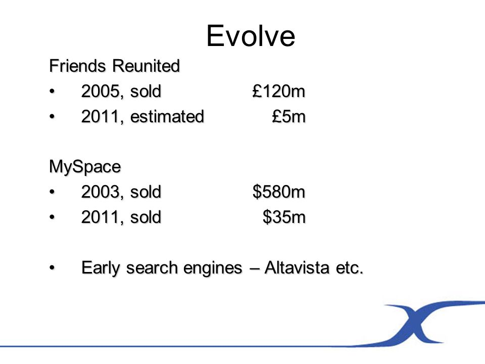 Evolve Friends Reunited 2005, sold £120m2005, sold £120m 2011, estimated £5m2011, estimated £5mMySpace 2003, sold $580m2003, sold $580m 2011, sold $35m2011, sold $35m Early search engines – Altavista etc.Early search engines – Altavista etc.