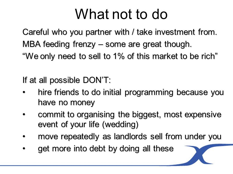 What not to do Careful who you partner with / take investment from.