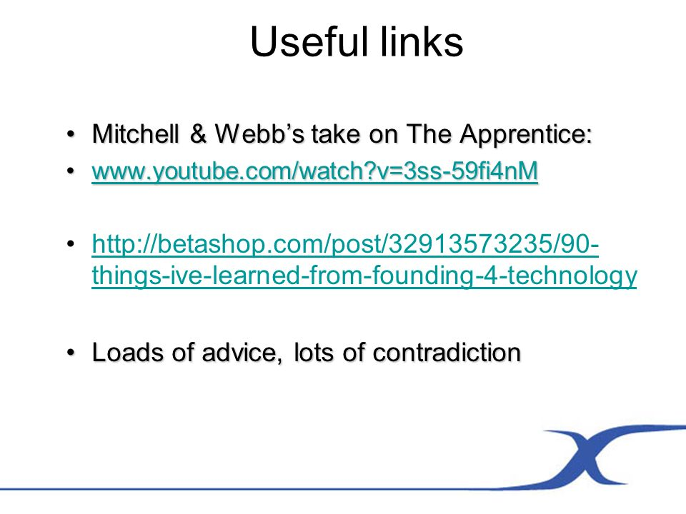 Useful links Mitchell & Webbs take on The Apprentice:Mitchell & Webbs take on The Apprentice:   v=3ss-59fi4nMwww.youtube.com/watch v=3ss-59fi4nMwww.youtube.com/watch v=3ss-59fi4nM   things-ive-learned-from-founding-4-technologyhttp://betashop.com/post/ /90- things-ive-learned-from-founding-4-technology Loads of advice, lots of contradictionLoads of advice, lots of contradiction