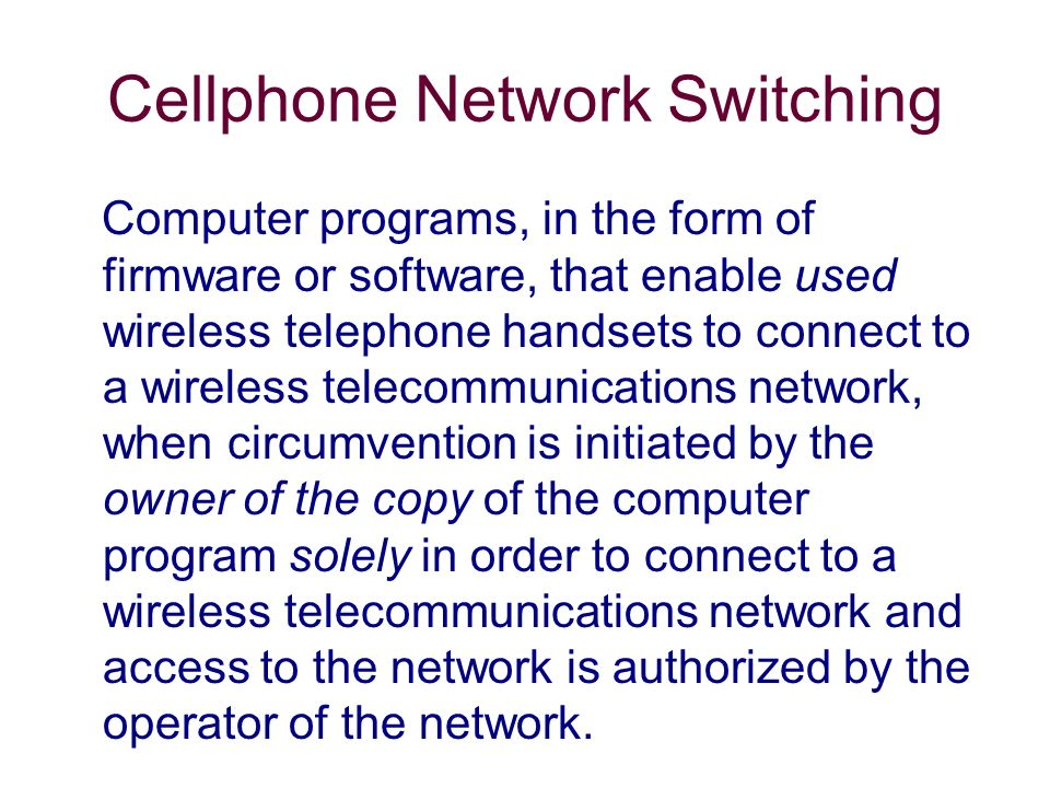 Cellphone Network Switching Computer programs, in the form of firmware or software, that enable used wireless telephone handsets to connect to a wireless telecommunications network, when circumvention is initiated by the owner of the copy of the computer program solely in order to connect to a wireless telecommunications network and access to the network is authorized by the operator of the network.