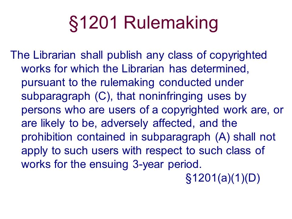 §1201 Rulemaking The Librarian shall publish any class of copyrighted works for which the Librarian has determined, pursuant to the rulemaking conducted under subparagraph (C), that noninfringing uses by persons who are users of a copyrighted work are, or are likely to be, adversely affected, and the prohibition contained in subparagraph (A) shall not apply to such users with respect to such class of works for the ensuing 3-year period.