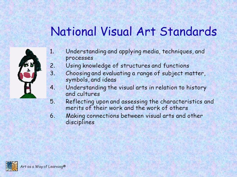 Art as a Way of Learning® National Visual Art Standards 1.Understanding and applying media, techniques, and processes 2.Using knowledge of structures and functions 3.Choosing and evaluating a range of subject matter, symbols, and ideas 4.Understanding the visual arts in relation to history and cultures 5.Reflecting upon and assessing the characteristics and merits of their work and the work of others 6.Making connections between visual arts and other disciplines