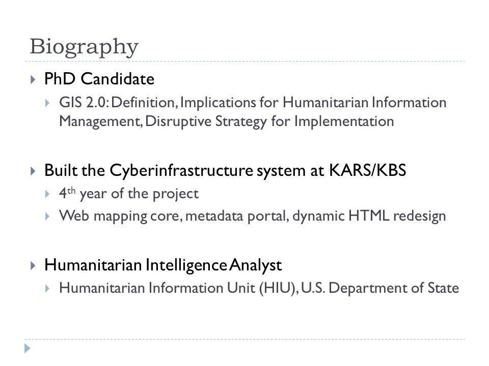Biography PhD Candidate GIS 2.0: Definition, Implications for Humanitarian Information Management, Disruptive Strategy for Implementation Built the Cyberinfrastructure system at KARS/KBS 4 th year of the project Web mapping core, metadata portal, dynamic HTML redesign Humanitarian Intelligence Analyst Humanitarian Information Unit (HIU), U.S.