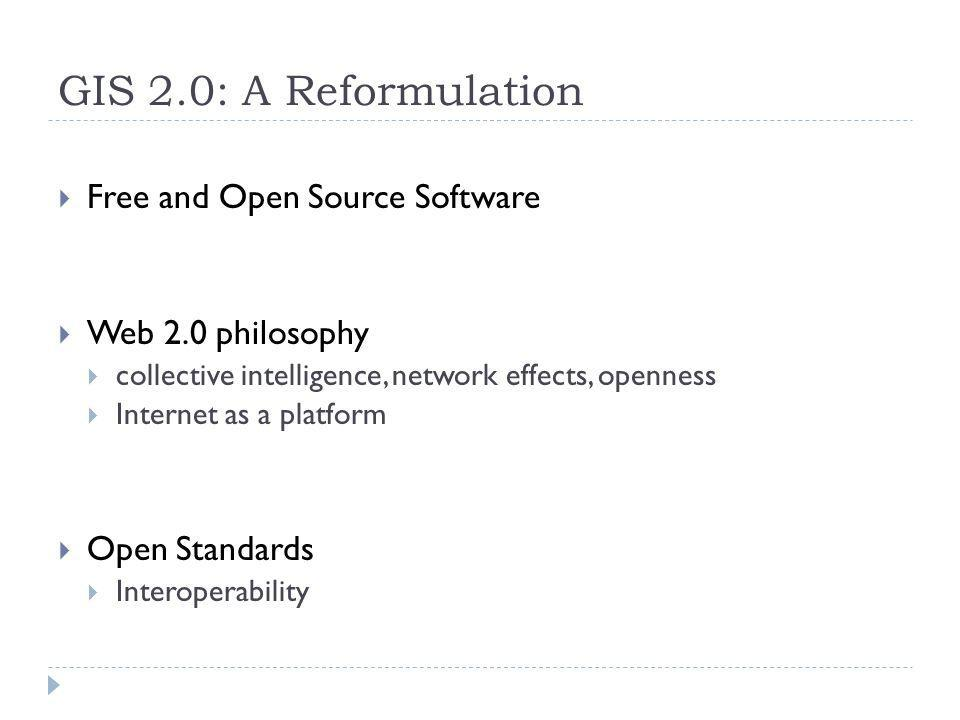 GIS 2.0: A Reformulation Free and Open Source Software Web 2.0 philosophy collective intelligence, network effects, openness Internet as a platform Open Standards Interoperability
