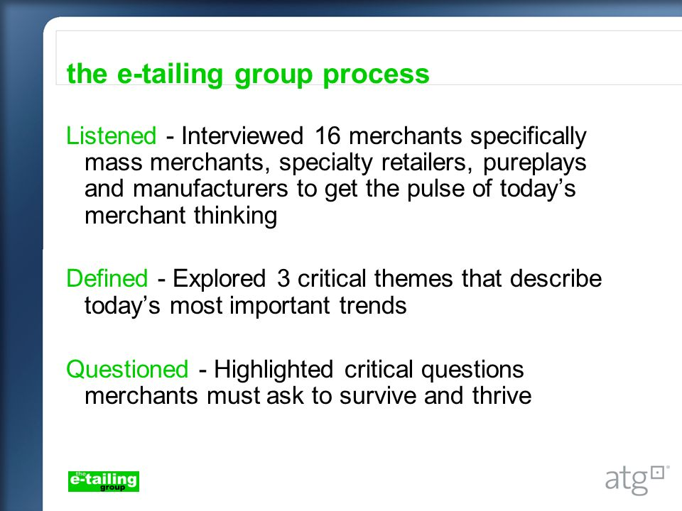 the e-tailing group process Listened - Interviewed 16 merchants specifically mass merchants, specialty retailers, pureplays and manufacturers to get the pulse of todays merchant thinking Defined - Explored 3 critical themes that describe todays most important trends Questioned - Highlighted critical questions merchants must ask to survive and thrive