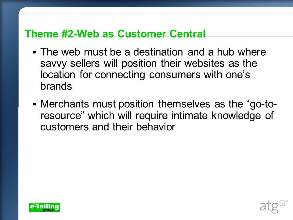 Theme #2-Web as Customer Central The web must be a destination and a hub where savvy sellers will position their websites as the location for connecting consumers with ones brands Merchants must position themselves as the go-to- resource which will require intimate knowledge of customers and their behavior