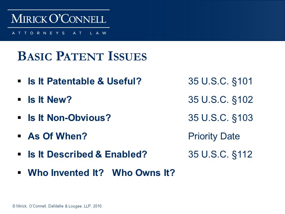 © Mirick, OConnell, DeMallie & Lougee, LLP, B ASIC P ATENT I SSUES Is It Patentable & Useful.