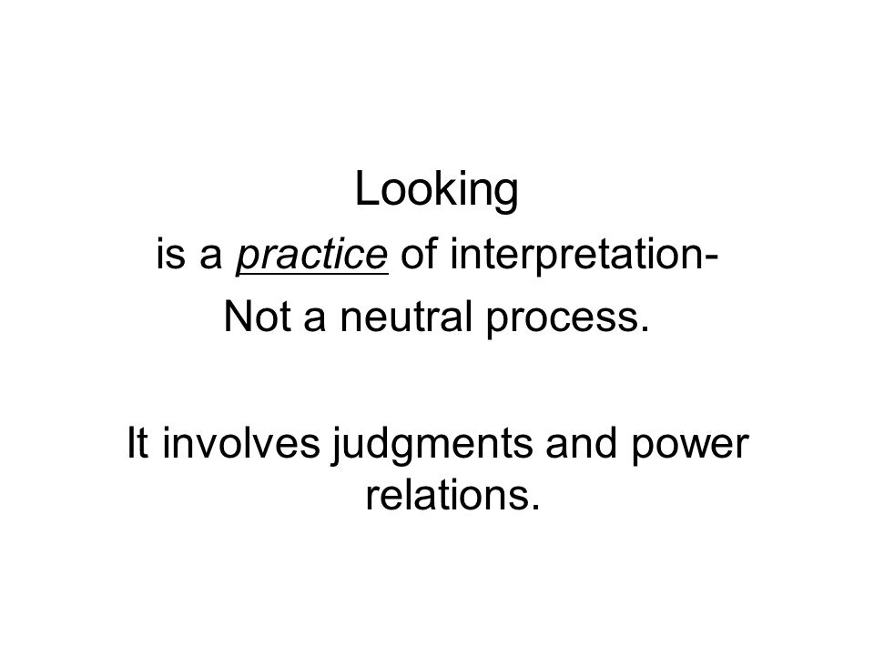 Looking is a practice of interpretation- Not a neutral process.