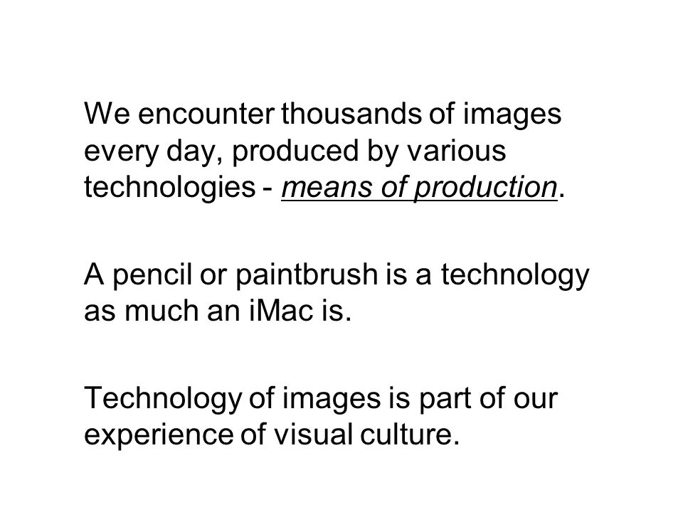 We encounter thousands of images every day, produced by various technologies - means of production.