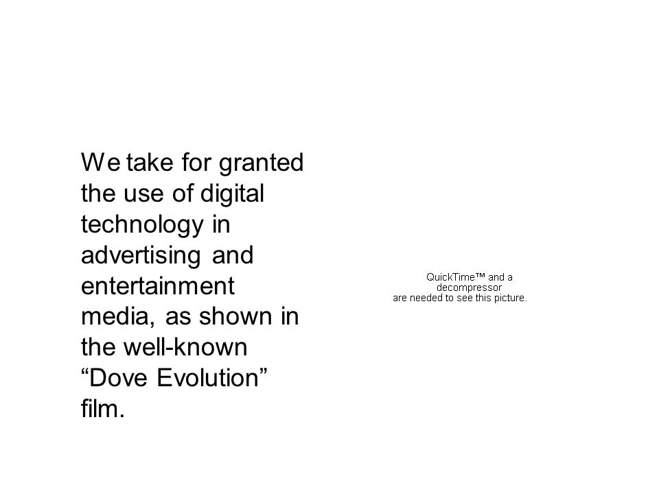 We take for granted the use of digital technology in advertising and entertainment media, as shown in the well-known Dove Evolution film.