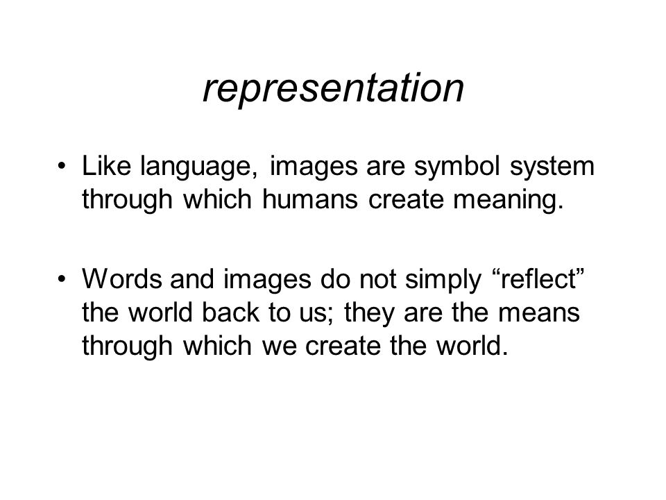 representation Like language, images are symbol system through which humans create meaning.