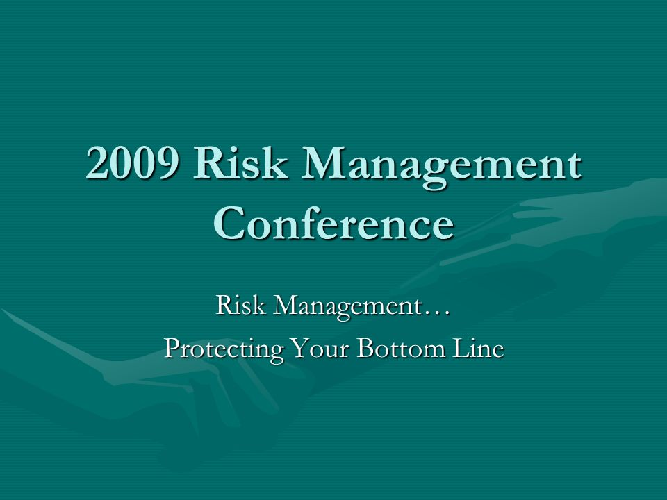 2009 Risk Management Conference Risk Management… Protecting Your Bottom Line