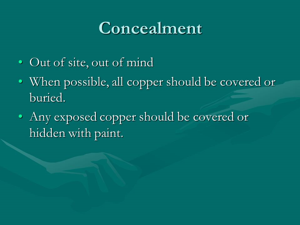 Concealment Out of site, out of mindOut of site, out of mind When possible, all copper should be covered or buried.When possible, all copper should be covered or buried.
