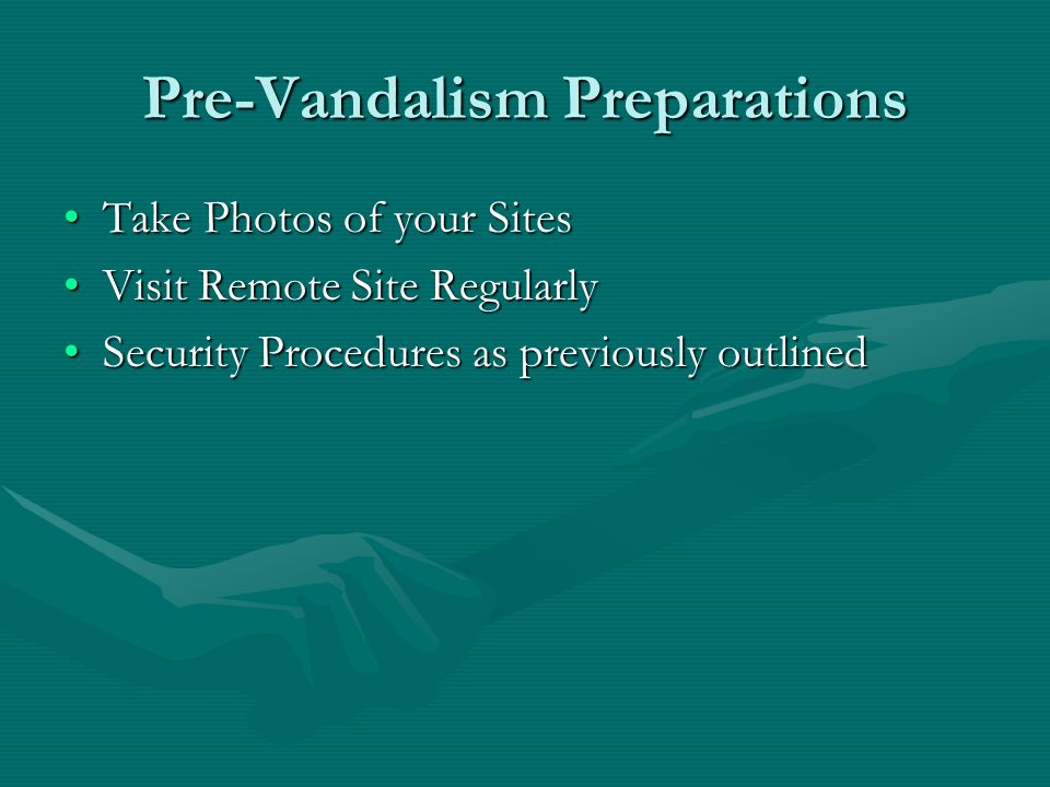 Pre-Vandalism Preparations Take Photos of your SitesTake Photos of your Sites Visit Remote Site RegularlyVisit Remote Site Regularly Security Procedures as previously outlinedSecurity Procedures as previously outlined