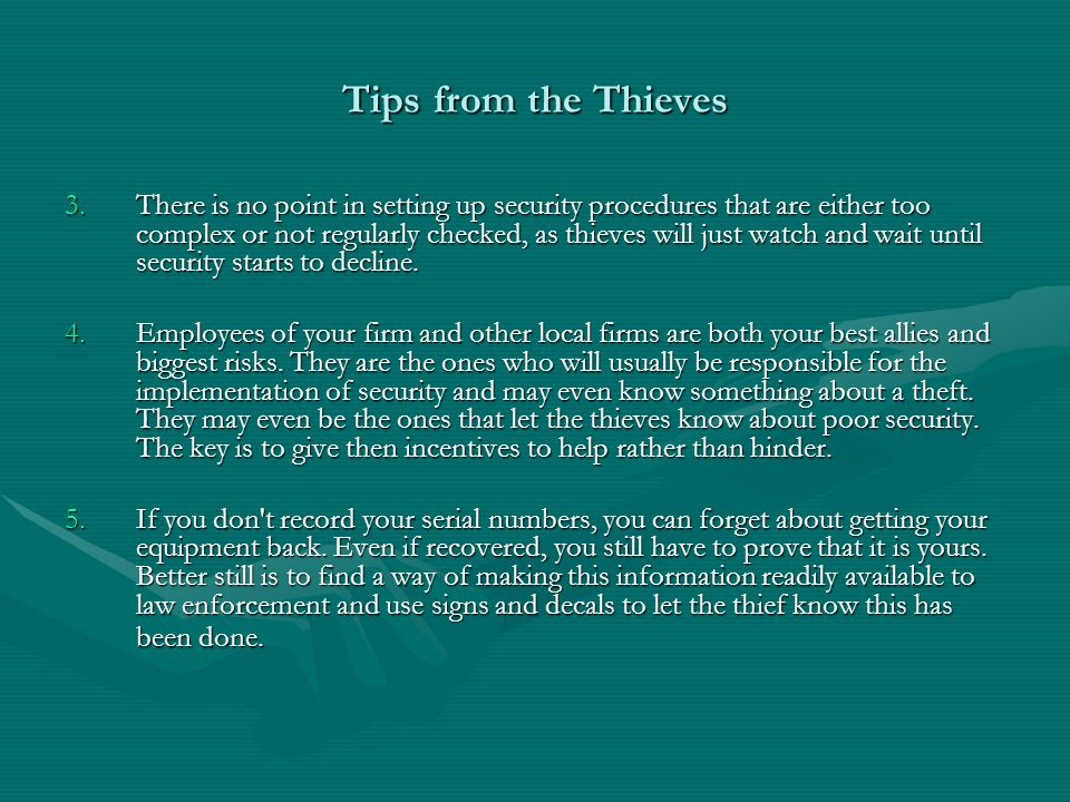 Tips from the Thieves 3.There is no point in setting up security procedures that are either too complex or not regularly checked, as thieves will just watch and wait until security starts to decline.