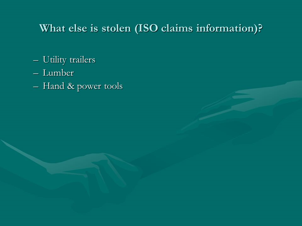 What else is stolen (ISO claims information) –Utility trailers –Lumber –Hand & power tools