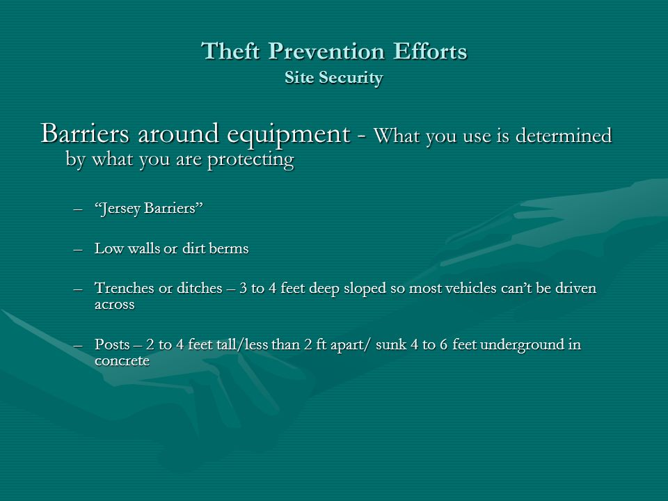 Theft Prevention Efforts Site Security Barriers around equipment - What you use is determined by what you are protecting –Jersey Barriers –Low walls or dirt berms –Trenches or ditches – 3 to 4 feet deep sloped so most vehicles cant be driven across –Posts – 2 to 4 feet tall/less than 2 ft apart/ sunk 4 to 6 feet underground in concrete