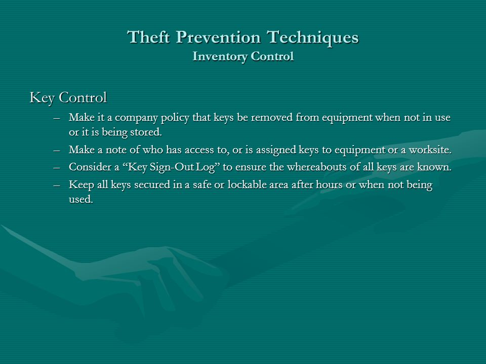 Theft Prevention Techniques Inventory Control Key Control –Make it a company policy that keys be removed from equipment when not in use or it is being stored.