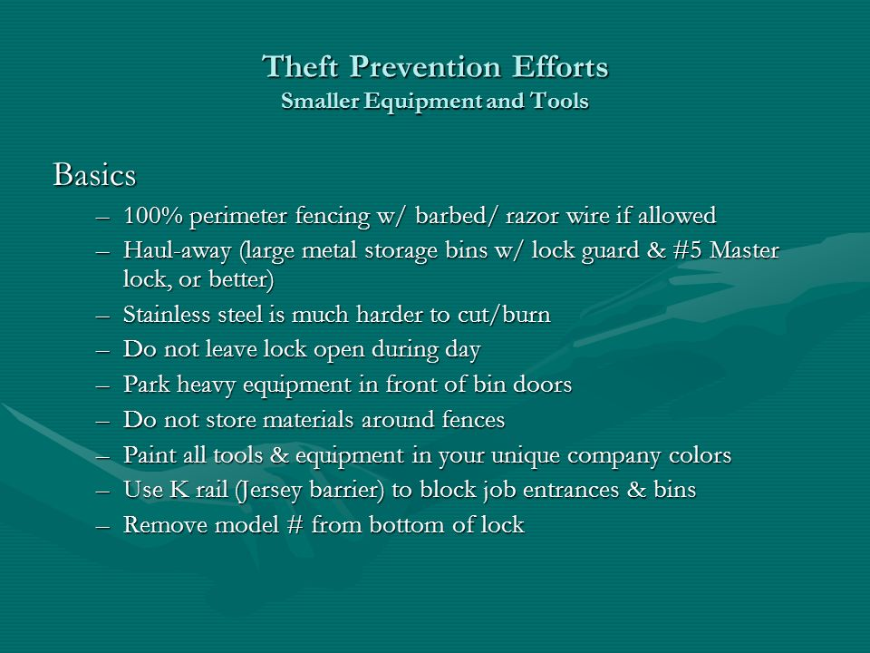 Theft Prevention Efforts Smaller Equipment and Tools Basics –100% perimeter fencing w/ barbed/ razor wire if allowed –Haul-away (large metal storage bins w/ lock guard & #5 Master lock, or better) –Stainless steel is much harder to cut/burn –Do not leave lock open during day –Park heavy equipment in front of bin doors –Do not store materials around fences –Paint all tools & equipment in your unique company colors –Use K rail (Jersey barrier) to block job entrances & bins –Remove model # from bottom of lock