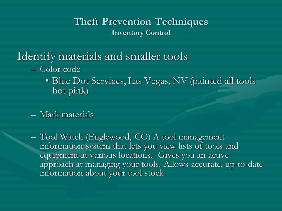 Theft Prevention Techniques Inventory Control Identify materials and smaller tools –Color code Blue Dot Services, Las Vegas, NV (painted all tools hot pink)Blue Dot Services, Las Vegas, NV (painted all tools hot pink) –Mark materials –Tool Watch (Englewood, CO) A tool management information system that lets you view lists of tools and equipment at various locations.