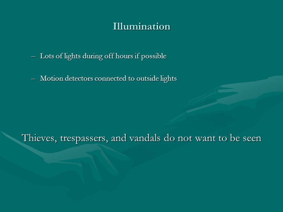 Illumination –Lots of lights during off hours if possible –Motion detectors connected to outside lights Thieves, trespassers, and vandals do not want to be seen