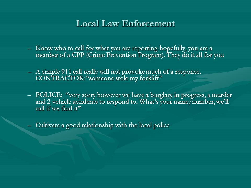 Local Law Enforcement –Know who to call for what you are reporting-hopefully, you are a member of a CPP (Crime Prevention Program).