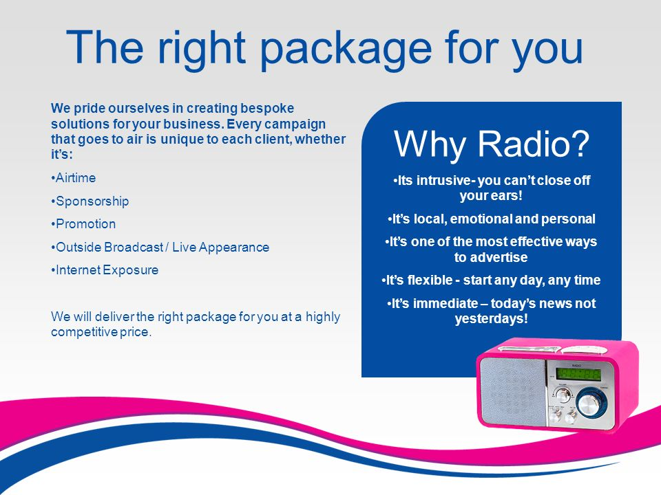 The right package for you Why Radio. Its intrusive- you cant close off your ears.