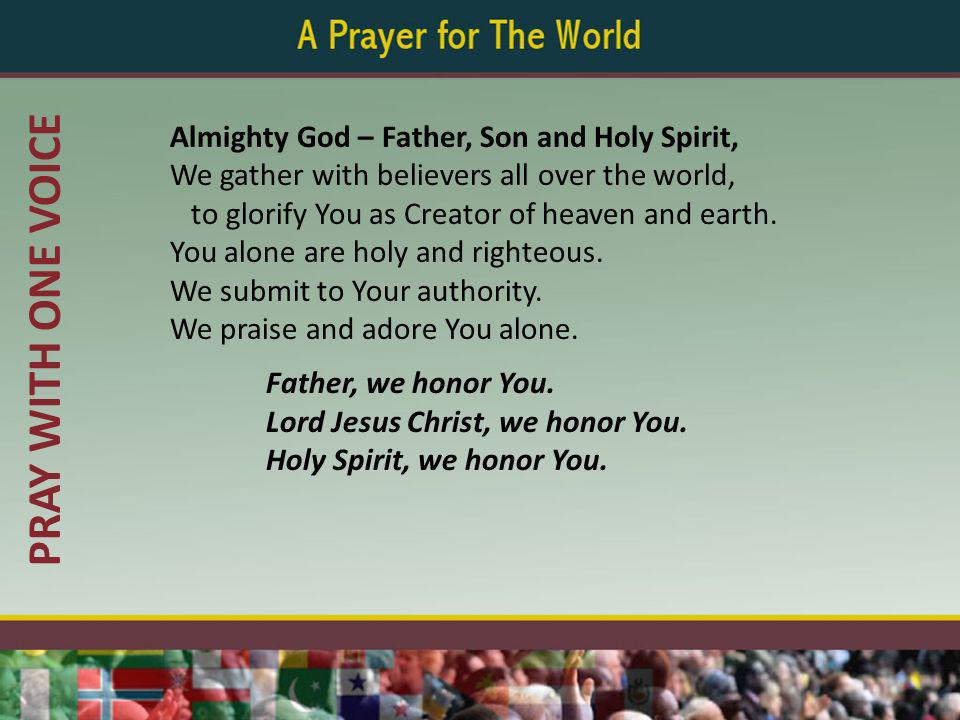 PRAY WITH ONE VOICE Almighty God – Father, Son and Holy Spirit, We gather with believers all over the world, to glorify You as Creator of heaven and earth.