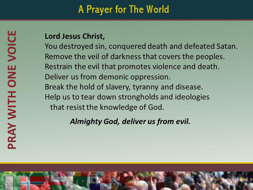 PRAY WITH ONE VOICE Lord Jesus Christ, You destroyed sin, conquered death and defeated Satan.