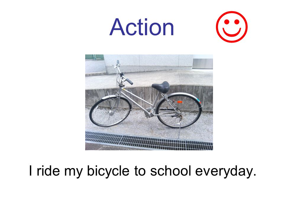 Action I ride my bicycle to school everyday.
