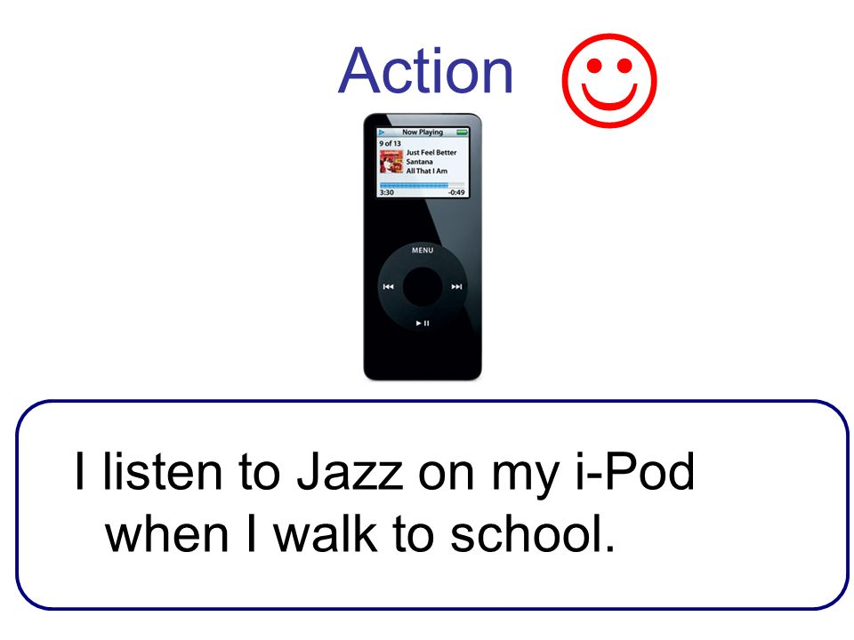 Action I listen to Jazz on my i-Pod when I walk to school.