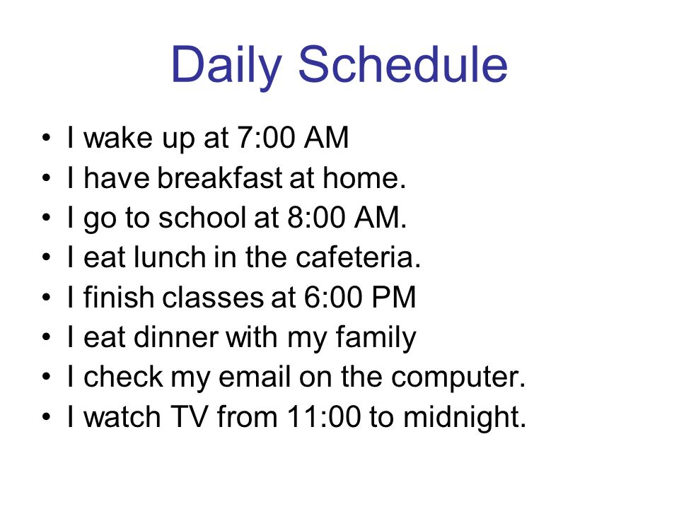 Daily Schedule I wake up at 7:00 AM I have breakfast at home.