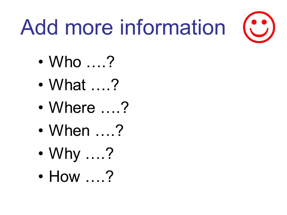 Add more information Who …. What …. Where …. When …. Why …. How ….
