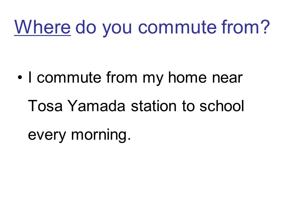 Where do you commute from I commute from my home near Tosa Yamada station to school every morning.