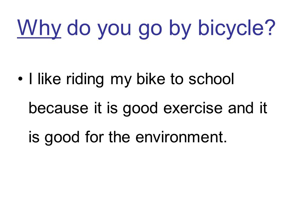 Why do you go by bicycle.