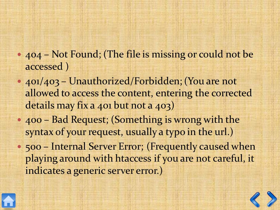 404 – Not Found; (The file is missing or could not be accessed ) 401/403 – Unauthorized/Forbidden; (You are not allowed to access the content, entering the corrected details may fix a 401 but not a 403) 400 – Bad Request; (Something is wrong with the syntax of your request, usually a typo in the url.) 500 – Internal Server Error; (Frequently caused when playing around with htaccess if you are not careful, it indicates a generic server error.)
