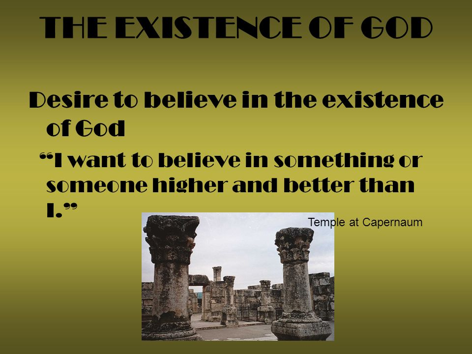 THE EXISTENCE OF GOD Desire to believe in the existence of God I want to believe in something or someone higher and better than I.