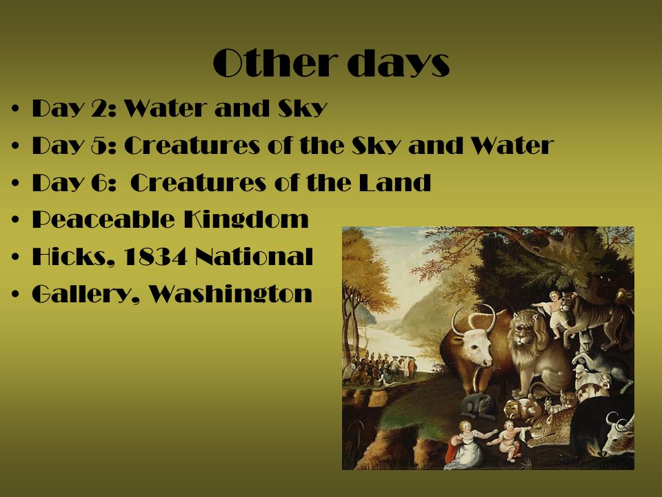 Other days Day 2: Water and Sky Day 5: Creatures of the Sky and Water Day 6: Creatures of the Land Peaceable Kingdom Hicks, 1834 National Gallery, Washington
