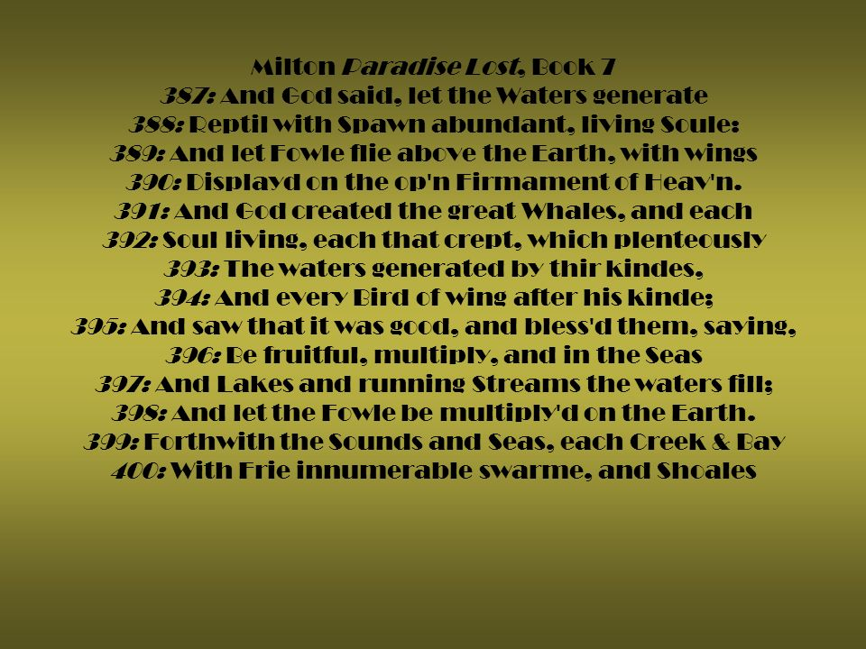 Milton Paradise Lost, Book 7 387: And God said, let the Waters generate 388: Reptil with Spawn abundant, living Soule: 389: And let Fowle flie above the Earth, with wings 390: Displayd on the op n Firmament of Heav n.