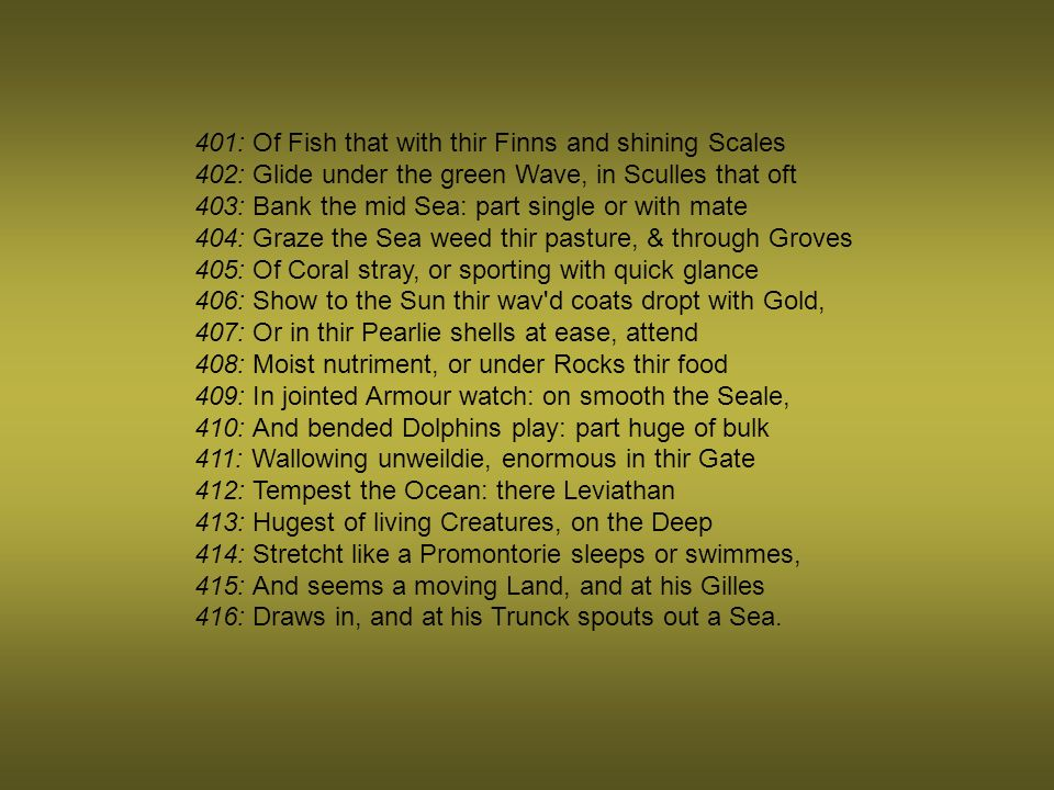401: Of Fish that with thir Finns and shining Scales 402: Glide under the green Wave, in Sculles that oft 403: Bank the mid Sea: part single or with mate 404: Graze the Sea weed thir pasture, & through Groves 405: Of Coral stray, or sporting with quick glance 406: Show to the Sun thir wav d coats dropt with Gold, 407: Or in thir Pearlie shells at ease, attend 408: Moist nutriment, or under Rocks thir food 409: In jointed Armour watch: on smooth the Seale, 410: And bended Dolphins play: part huge of bulk 411: Wallowing unweildie, enormous in thir Gate 412: Tempest the Ocean: there Leviathan 413: Hugest of living Creatures, on the Deep 414: Stretcht like a Promontorie sleeps or swimmes, 415: And seems a moving Land, and at his Gilles 416: Draws in, and at his Trunck spouts out a Sea.