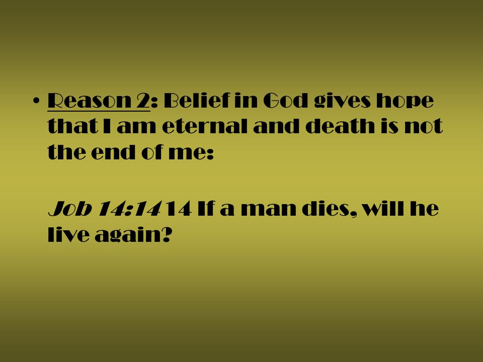 Reason 2: Belief in God gives hope that I am eternal and death is not the end of me: Job 14:14 14 If a man dies, will he live again