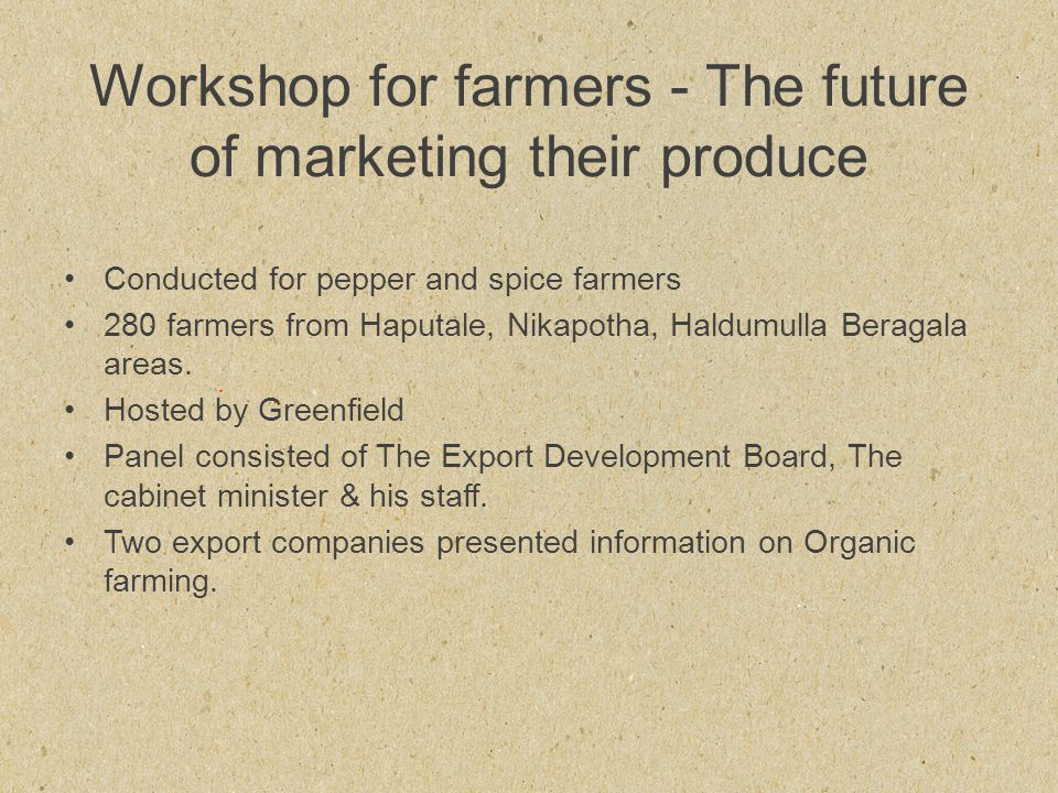 Workshop for farmers - The future of marketing their produce Conducted for pepper and spice farmers 280 farmers from Haputale, Nikapotha, Haldumulla Beragala areas.