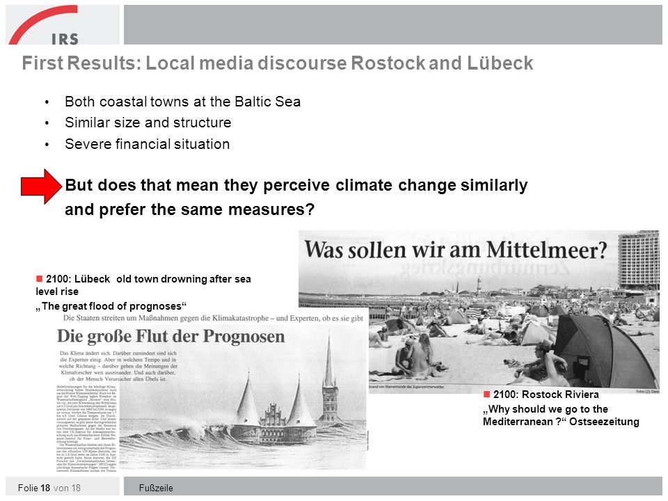 Folie 18 von 18 First Results: Local media discourse Rostock and Lübeck Both coastal towns at the Baltic Sea Similar size and structure Severe financial situation But does that mean they perceive climate change similarly and prefer the same measures.